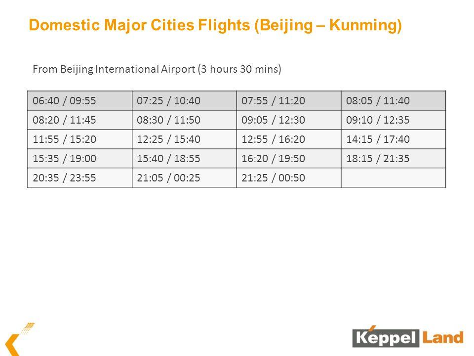 Domestic Major Cities Flights (Beijing – Kunming) 06:40 / 09:5507:25 / 10:4007:55 / 11:2008:05 / 11:40 08:20 / 11:4508:30 / 11:5009:05 / 12:3009:10 / 12:35 11:55 / 15:2012:25 / 15:4012:55 / 16:2014:15 / 17:40 15:35 / 19:0015:40 / 18:5516:20 / 19:5018:15 / 21:35 20:35 / 23:5521:05 / 00:2521:25 / 00:50 From Beijing International Airport (3 hours 30 mins)