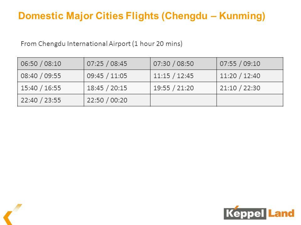 Domestic Major Cities Flights (Chengdu – Kunming) 06:50 / 08:1007:25 / 08:4507:30 / 08:5007:55 / 09:10 08:40 / 09:5509:45 / 11:0511:15 / 12:4511:20 / 12:40 15:40 / 16:5518:45 / 20:1519:55 / 21:2021:10 / 22:30 22:40 / 23:5522:50 / 00:20 From Chengdu International Airport (1 hour 20 mins)