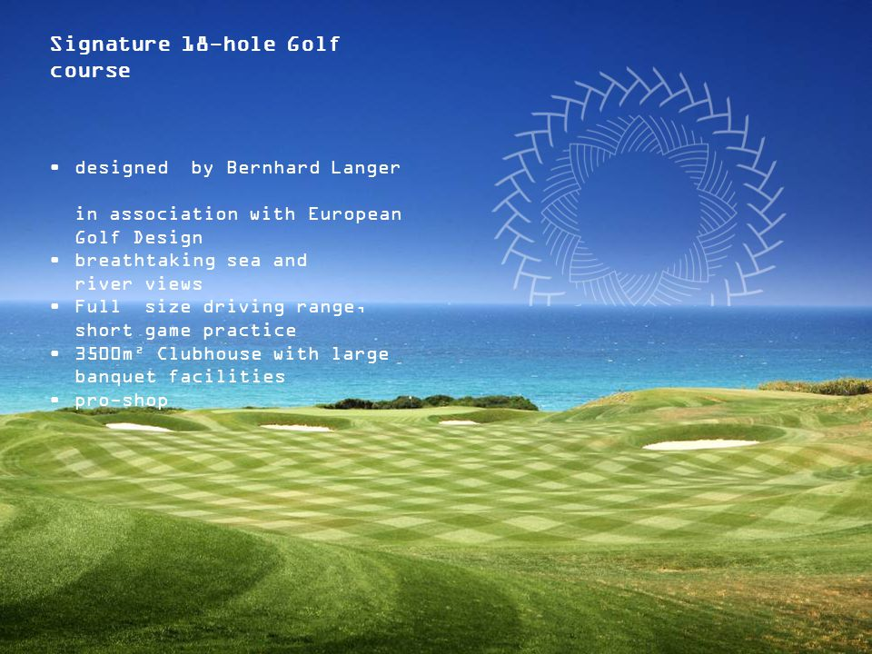 Signature 18-hole Golf course designed by Bernhard Langer in association with European Golf Design breathtaking sea and river views Full size driving range, short game practice 3500m² Clubhouse with large banquet facilities pro-shop