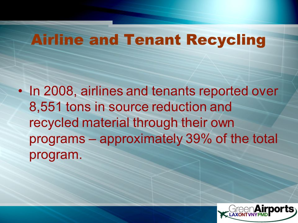 Airline and Tenant Recycling In 2008, airlines and tenants reported over 8,551 tons in source reduction and recycled material through their own programs – approximately 39% of the total program.
