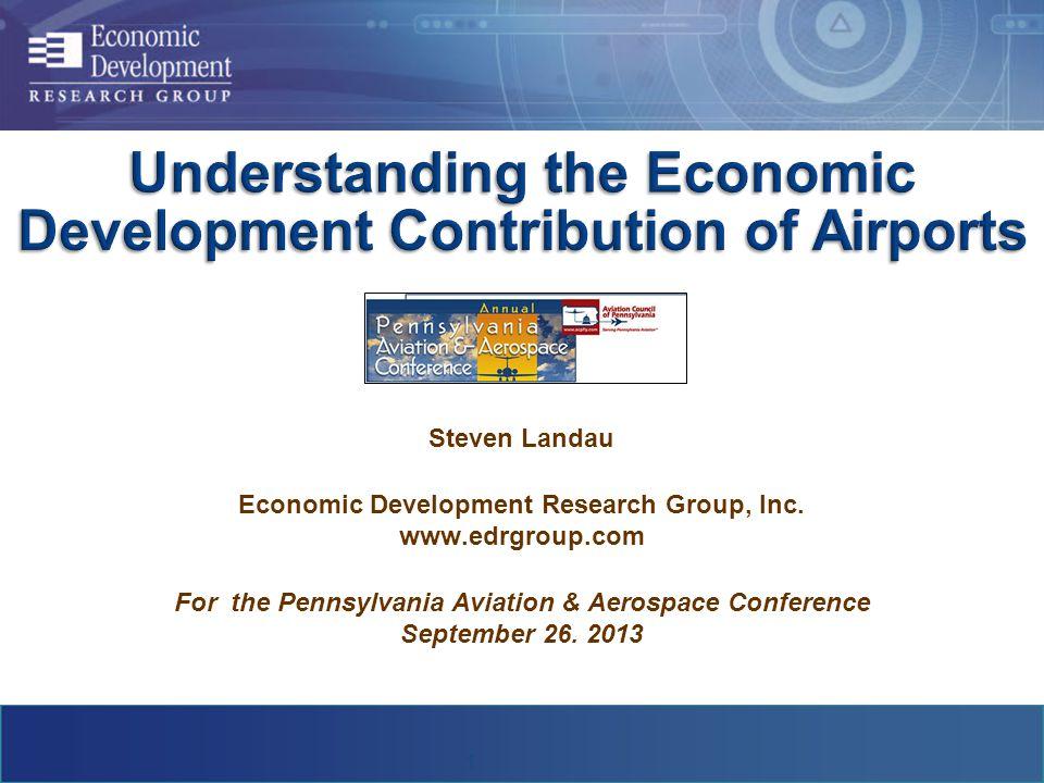 Steven Landau Economic Development Research Group, Inc. www.edrgroup.com For the Pennsylvania Aviation & Aerospace Conference September 26. 2013 1