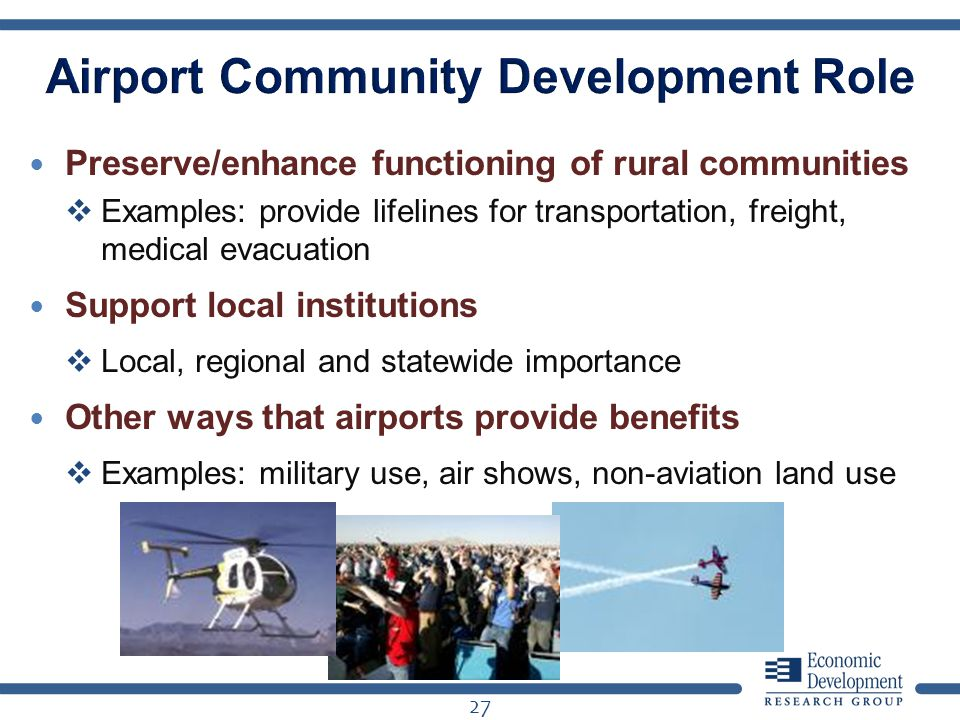 Preserve/enhance functioning of rural communities Examples: provide lifelines for transportation, freight, medical evacuation Support local institutions Local, regional and statewide importance Other ways that airports provide benefits Examples: military use, air shows, non-aviation land use 27
