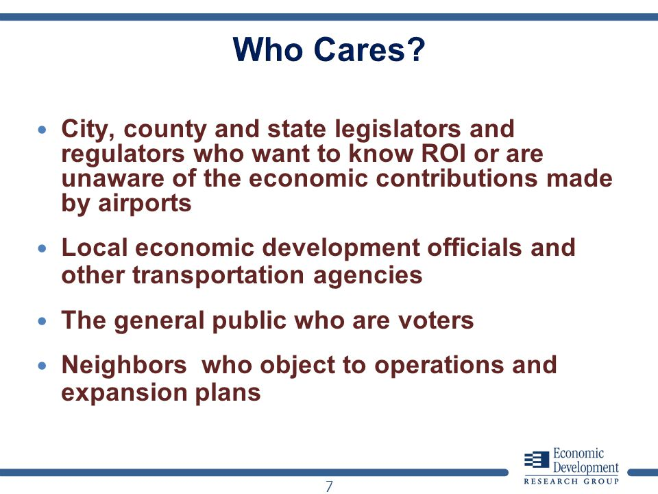 City, county and state legislators and regulators who want to know ROI or are unaware of the economic contributions made by airports Local economic development officials and other transportation agencies The general public who are voters Neighbors who object to operations and expansion plans 7