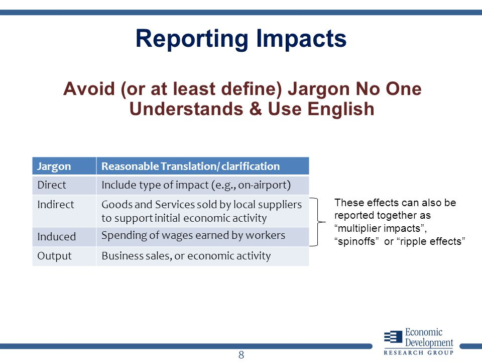 Avoid (or at least define) Jargon No One Understands & Use English 8 These effects can also be reported together as multiplier impacts, spinoffs or ripple effects JargonReasonable Translation/ clarification DirectInclude type of impact (e.g., on-airport) IndirectGoods and Services sold by local suppliers to support initial economic activity Induced Spending of wages earned by workers OutputBusiness sales, or economic activity