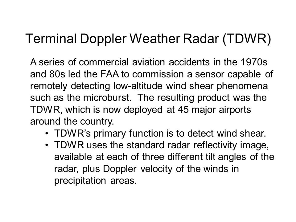 Terminal Doppler Weather Radar (TDWR) A series of commercial aviation accidents in the 1970s and 80s led the FAA to commission a sensor capable of rem