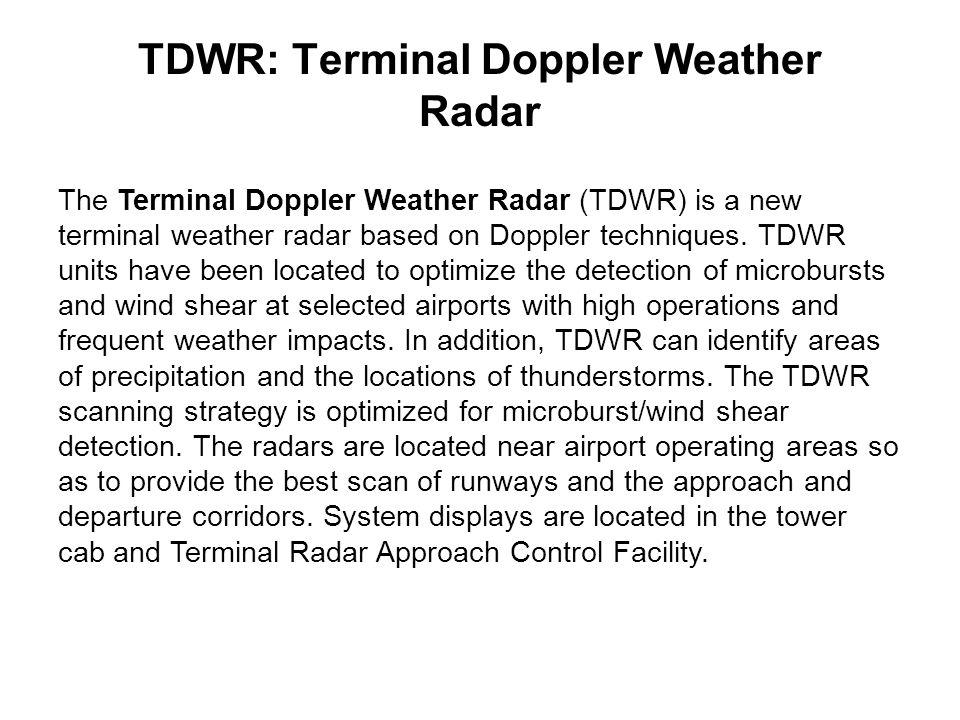 TDWR: Terminal Doppler Weather Radar The Terminal Doppler Weather Radar (TDWR) is a new terminal weather radar based on Doppler techniques. TDWR units