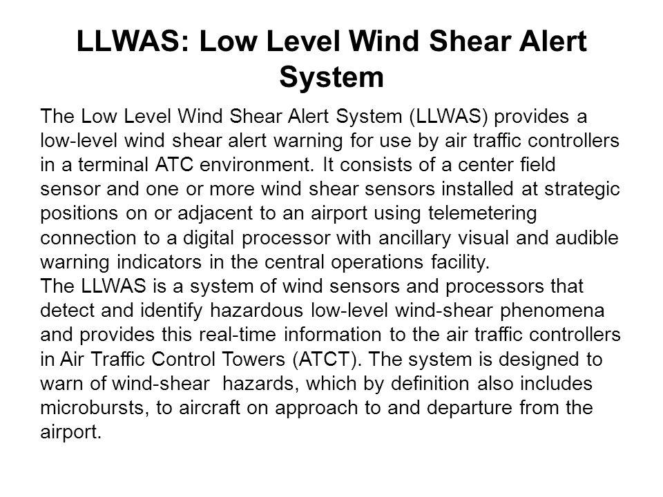 LLWAS: Low Level Wind Shear Alert System The Low Level Wind Shear Alert System (LLWAS) provides a low-level wind shear alert warning for use by air tr
