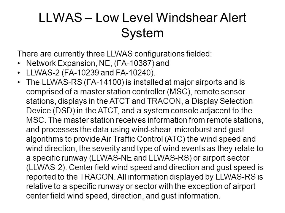 LLWAS – Low Level Windshear Alert System There are currently three LLWAS configurations fielded: Network Expansion, NE, (FA-10387) and LLWAS-2 (FA-102