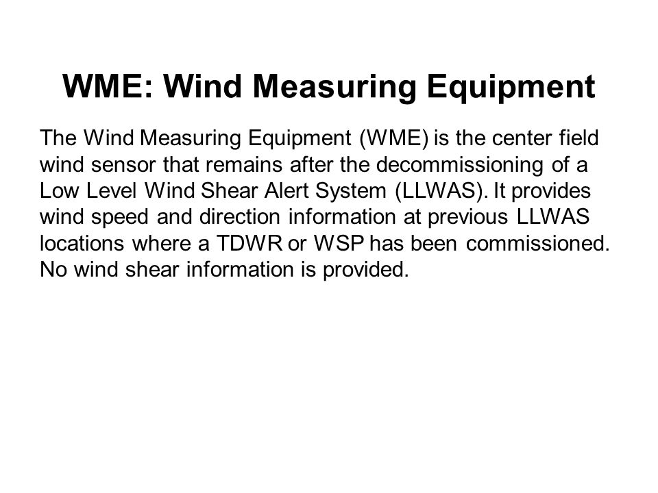 WME: Wind Measuring Equipment The Wind Measuring Equipment (WME) is the center field wind sensor that remains after the decommissioning of a Low Level