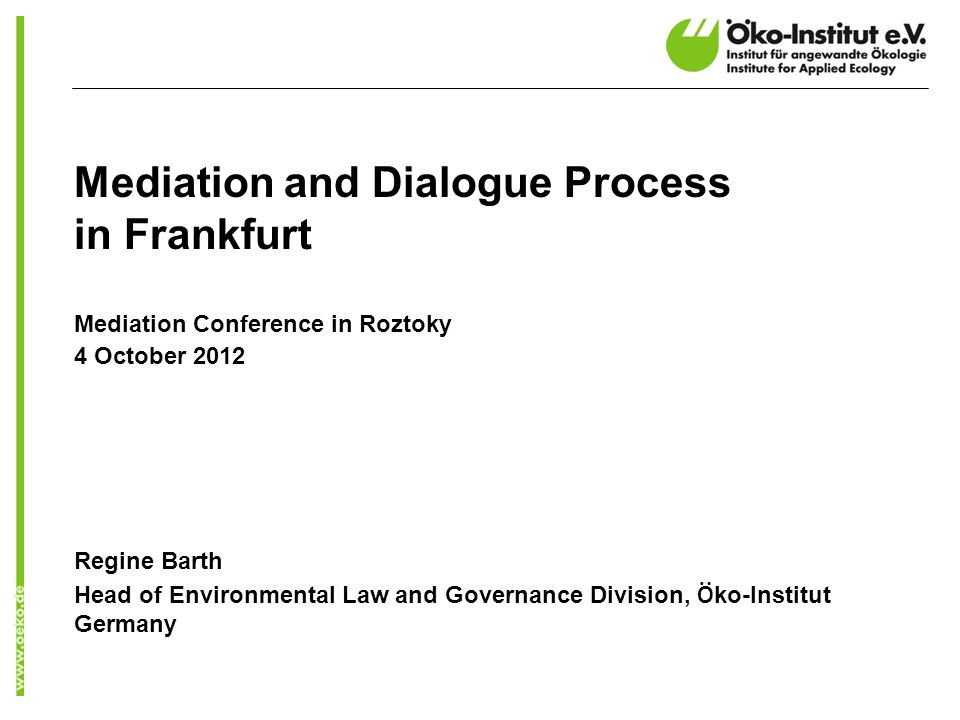 Mediation and Dialogue Process in Frankfurt Mediation Conference in Roztoky 4 October 2012 Regine Barth Head of Environmental Law and Governance Division, Ö ko-Institut Germany