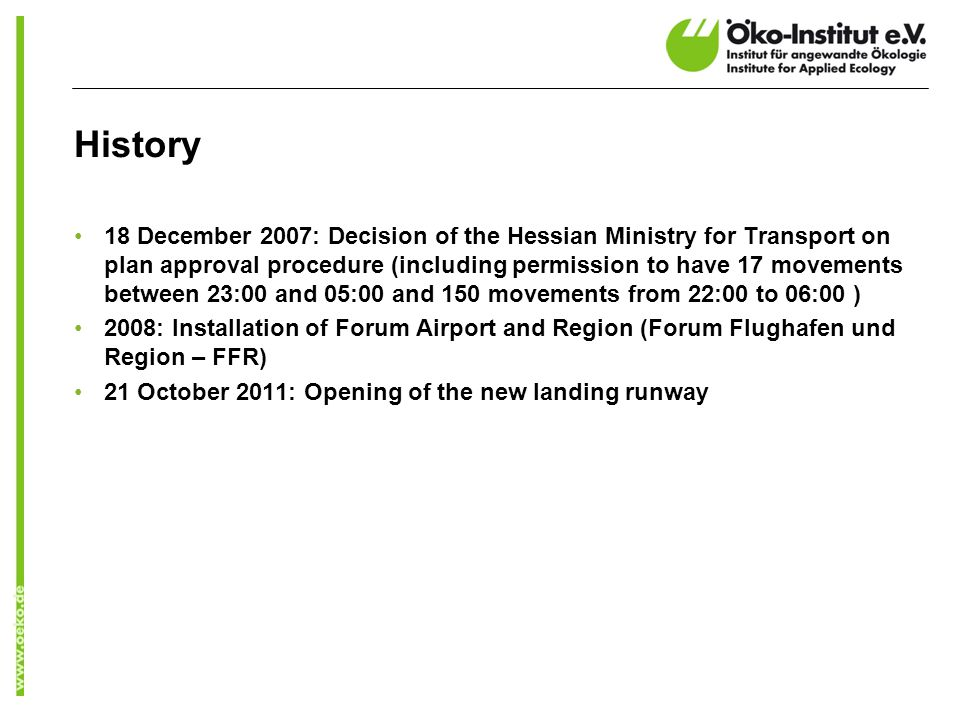 History 18 December 2007: Decision of the Hessian Ministry for Transport on plan approval procedure (including permission to have 17 movements between 23:00 and 05:00 and 150 movements from 22:00 to 06:00 ) 2008: Installation of Forum Airport and Region (Forum Flughafen und Region – FFR) 21 October 2011: Opening of the new landing runway