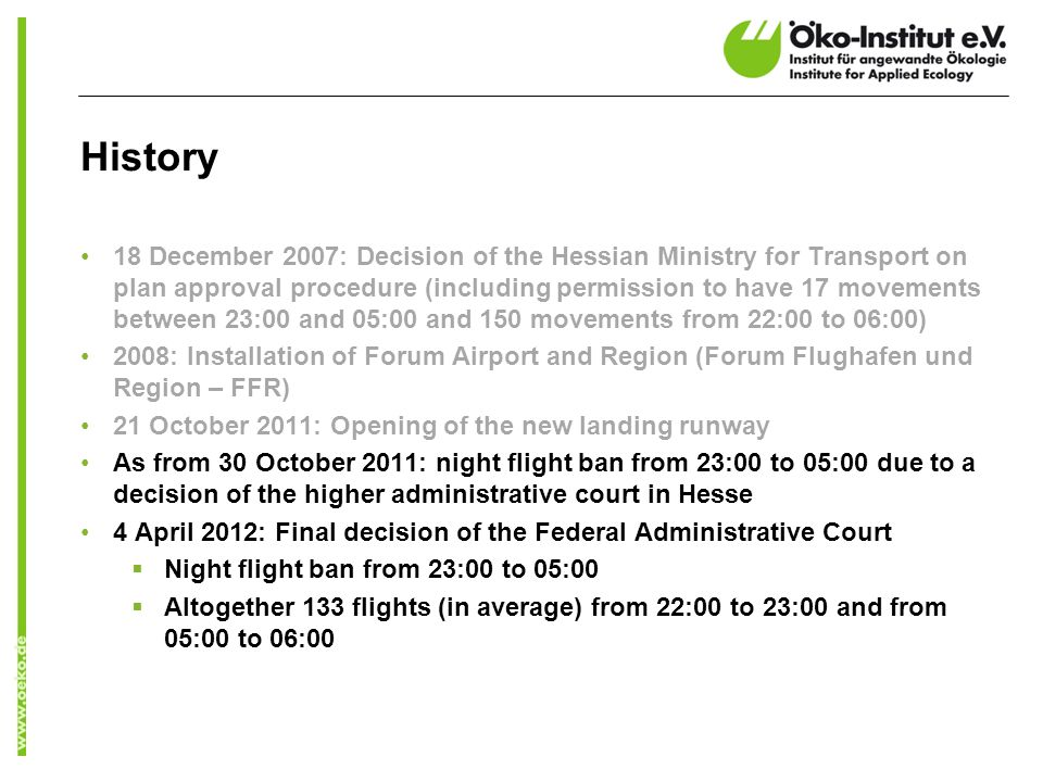 History 18 December 2007: Decision of the Hessian Ministry for Transport on plan approval procedure (including permission to have 17 movements between 23:00 and 05:00 and 150 movements from 22:00 to 06:00) 2008: Installation of Forum Airport and Region (Forum Flughafen und Region – FFR) 21 October 2011: Opening of the new landing runway As from 30 October 2011: night flight ban from 23:00 to 05:00 due to a decision of the higher administrative court in Hesse 4 April 2012: Final decision of the Federal Administrative Court Night flight ban from 23:00 to 05:00 Altogether 133 flights (in average) from 22:00 to 23:00 and from 05:00 to 06:00