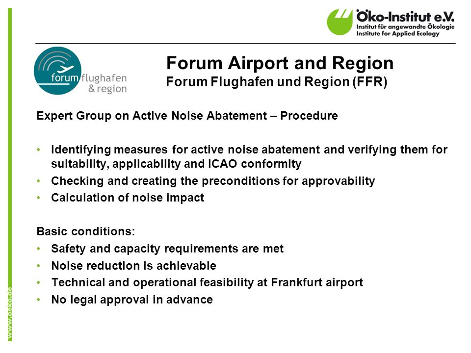 Forum Airport and Region Forum Flughafen und Region (FFR) Expert Group on Active Noise Abatement – Procedure Identifying measures for active noise abatement and verifying them for suitability, applicability and ICAO conformity Checking and creating the preconditions for approvability Calculation of noise impact Basic conditions: Safety and capacity requirements are met Noise reduction is achievable Technical and operational feasibility at Frankfurt airport No legal approval in advance