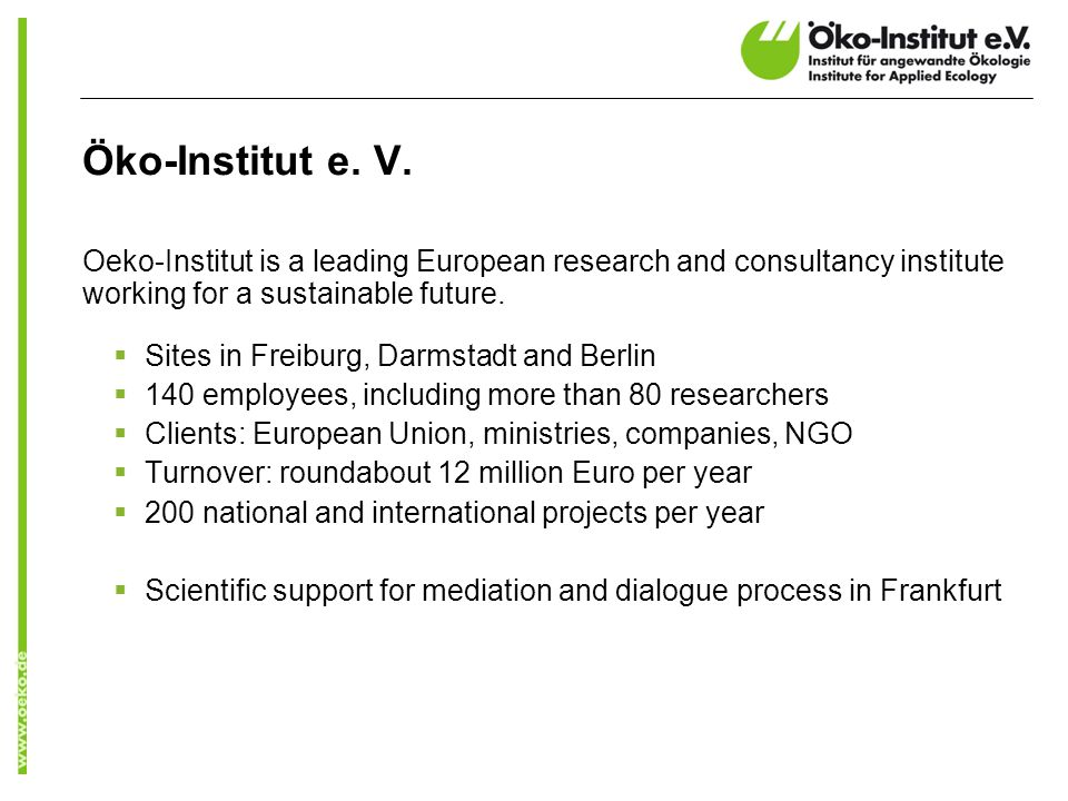 Öko-Institut e. V. Oeko-Institut is a leading European research and consultancy institute working for a sustainable future. Sites in Freiburg, Darmsta