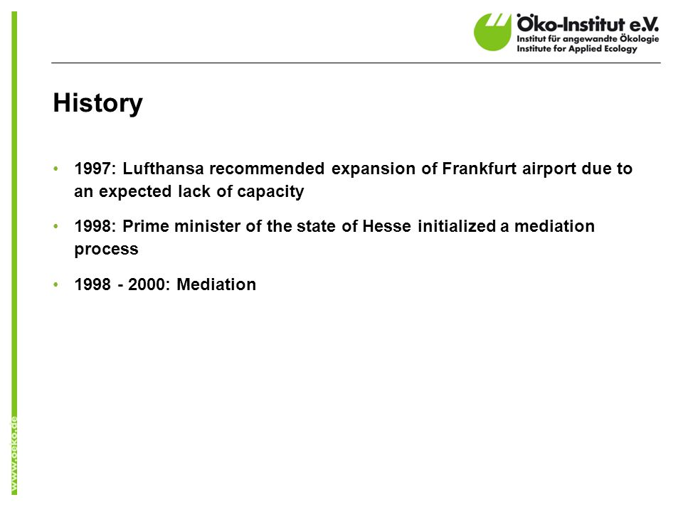 History 1997: Lufthansa recommended expansion of Frankfurt airport due to an expected lack of capacity 1998: Prime minister of the state of Hesse initialized a mediation process 1998 - 2000: Mediation