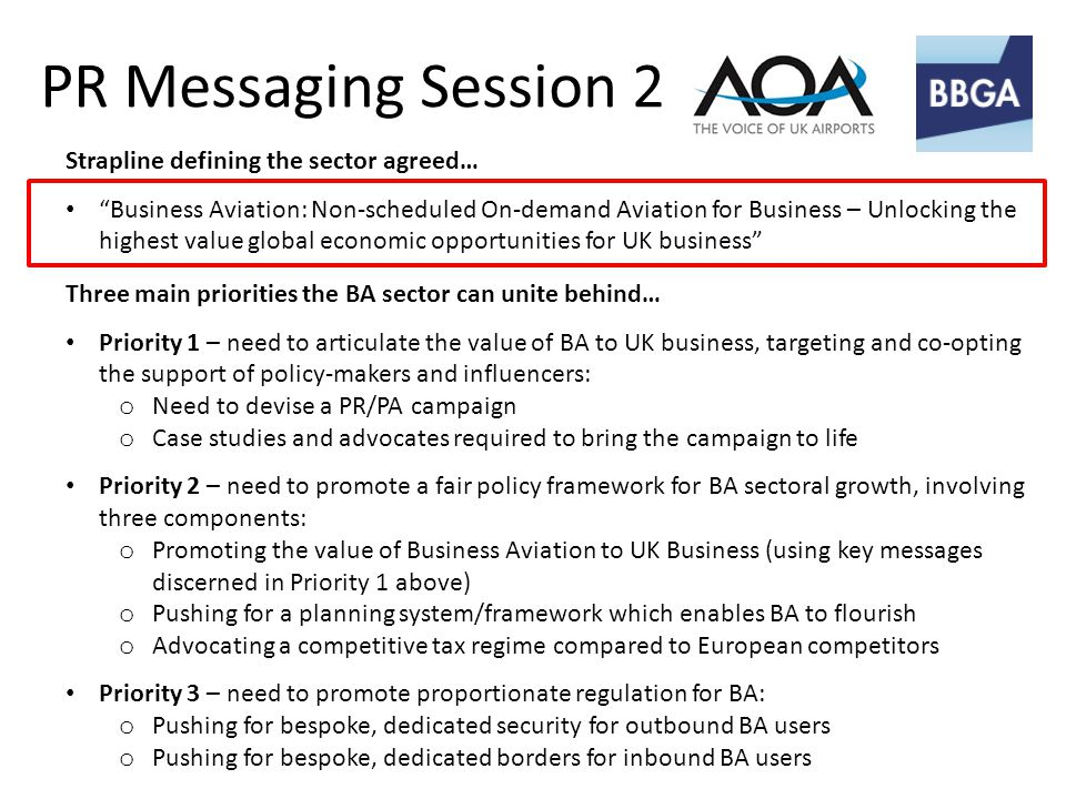 PR Messaging Session 2 Strapline defining the sector agreed… Business Aviation: Non-scheduled On-demand Aviation for Business – Unlocking the highest value global economic opportunities for UK business Three main priorities the BA sector can unite behind… Priority 1 – need to articulate the value of BA to UK business, targeting and co-opting the support of policy-makers and influencers: o Need to devise a PR/PA campaign o Case studies and advocates required to bring the campaign to life Priority 2 – need to promote a fair policy framework for BA sectoral growth, involving three components: o Promoting the value of Business Aviation to UK Business (using key messages discerned in Priority 1 above) o Pushing for a planning system/framework which enables BA to flourish o Advocating a competitive tax regime compared to European competitors Priority 3 – need to promote proportionate regulation for BA: o Pushing for bespoke, dedicated security for outbound BA users o Pushing for bespoke, dedicated borders for inbound BA users