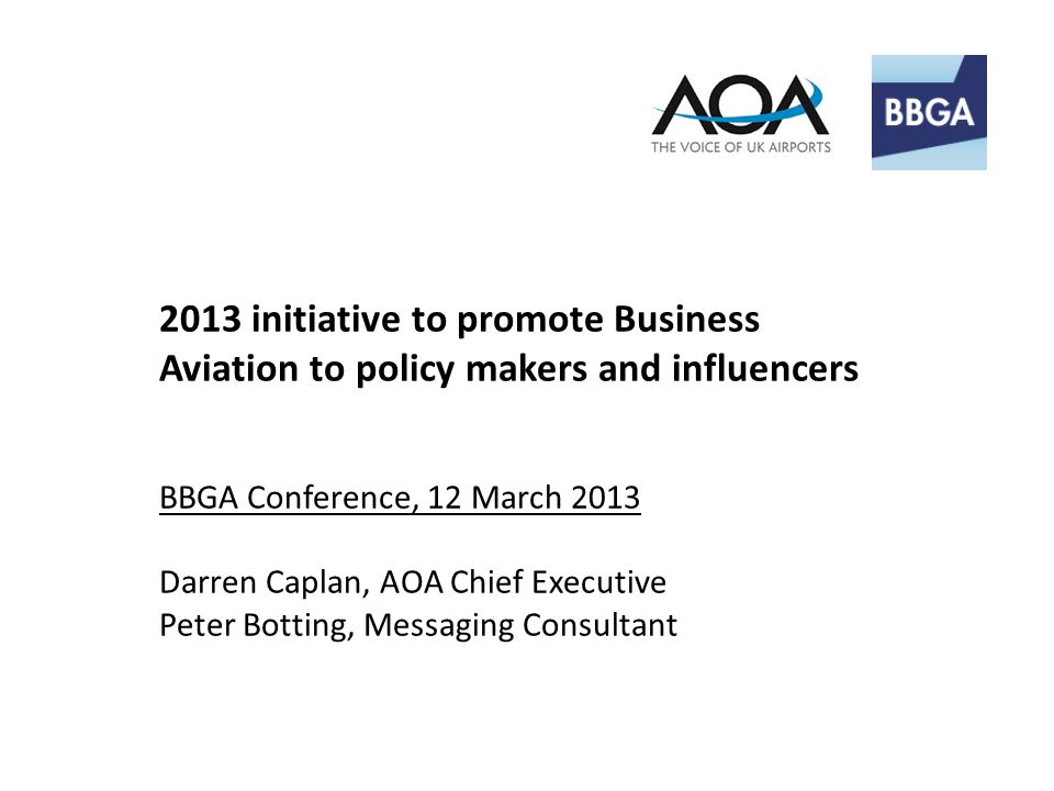 2013 initiative to promote Business Aviation to policy makers and influencers BBGA Conference, 12 March 2013 Darren Caplan, AOA Chief Executive Peter Botting, Messaging Consultant