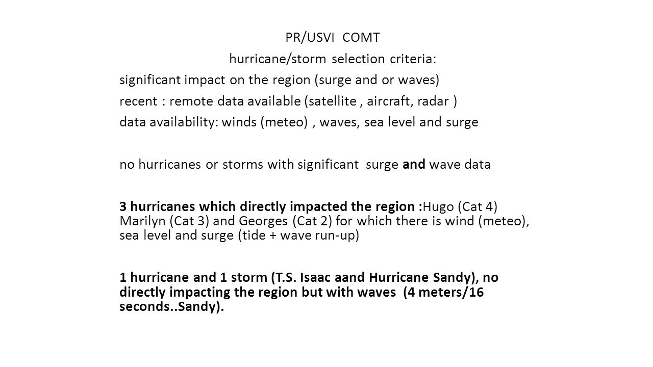 PR/USVI COMT hurricane/storm selection criteria: significant impact on the region (surge and or waves) recent : remote data available (satellite, aircraft, radar ) data availability: winds (meteo), waves, sea level and surge no hurricanes or storms with significant surge and wave data 3 hurricanes which directly impacted the region :Hugo (Cat 4) Marilyn (Cat 3) and Georges (Cat 2) for which there is wind (meteo), sea level and surge (tide + wave run-up) 1 hurricane and 1 storm (T.S.