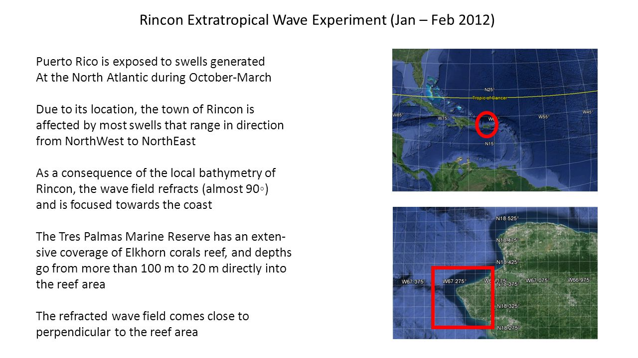 Rincon Extratropical Wave Experiment (Jan – Feb 2012) Puerto Rico is exposed to swells generated At the North Atlantic during October-March Due to its location, the town of Rincon is affected by most swells that range in direction from NorthWest to NorthEast As a consequence of the local bathymetry of Rincon, the wave field refracts (almost 90) and is focused towards the coast The Tres Palmas Marine Reserve has an exten- sive coverage of Elkhorn corals reef, and depths go from more than 100 m to 20 m directly into the reef area The refracted wave field comes close to perpendicular to the reef area