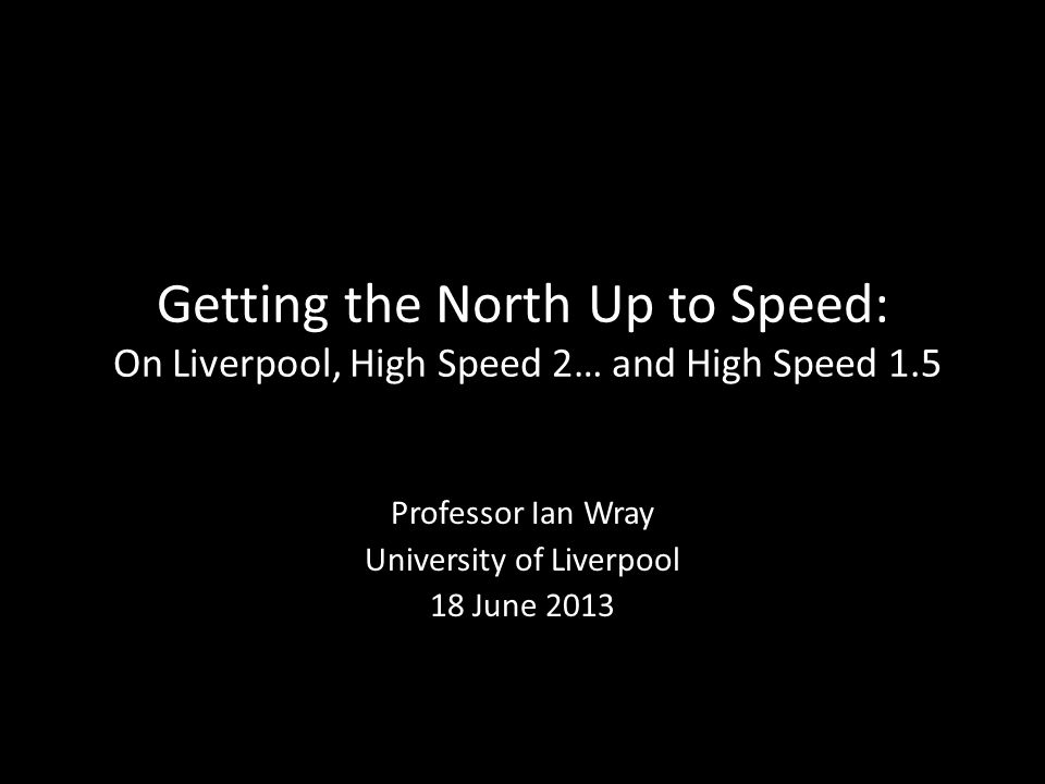 Getting the North Up to Speed: On Liverpool, High Speed 2… and High Speed 1.5 Professor Ian Wray University of Liverpool 18 June 2013