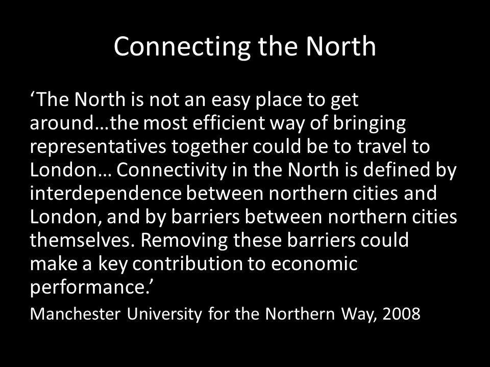 Connecting the North The North is not an easy place to get around…the most efficient way of bringing representatives together could be to travel to London… Connectivity in the North is defined by interdependence between northern cities and London, and by barriers between northern cities themselves.