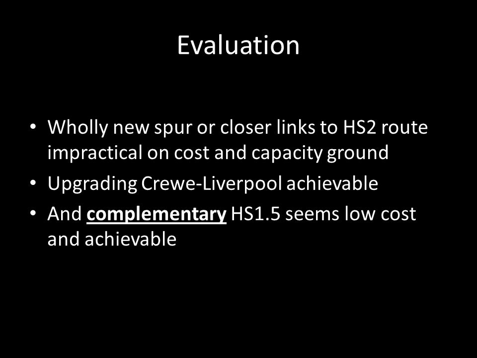 Evaluation Wholly new spur or closer links to HS2 route impractical on cost and capacity ground Upgrading Crewe-Liverpool achievable And complementary HS1.5 seems low cost and achievable