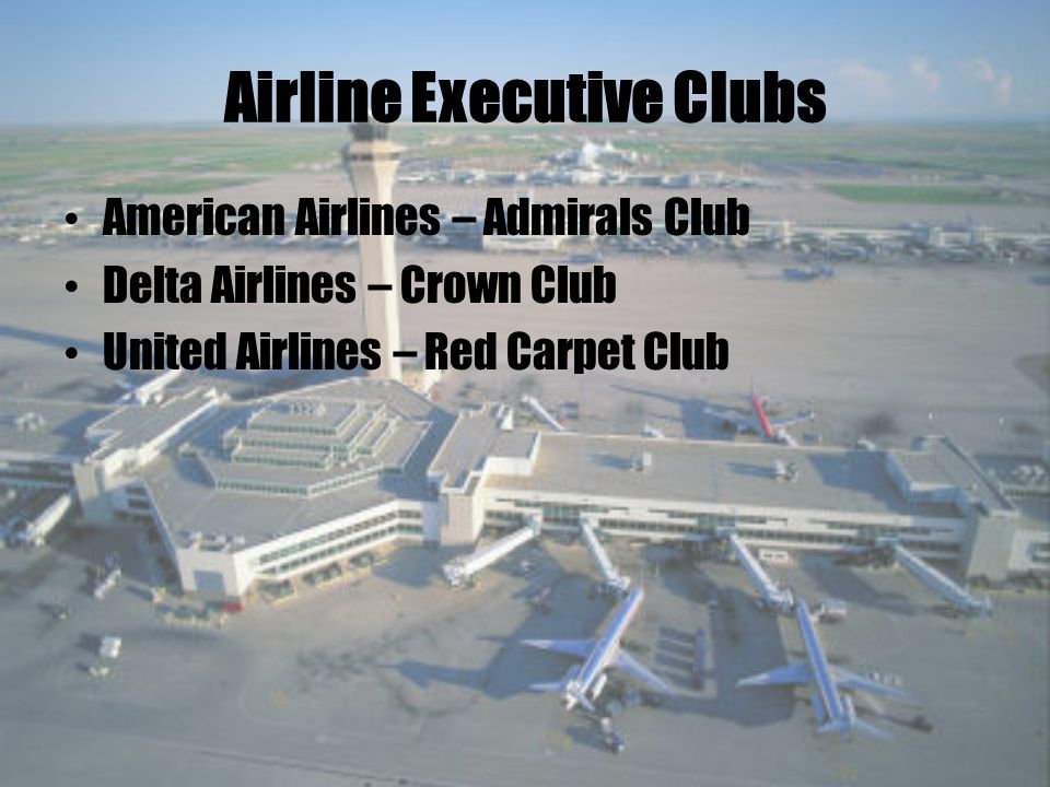 Airline Executive Clubs American Airlines – Admirals Club Delta Airlines – Crown Club United Airlines – Red Carpet Club