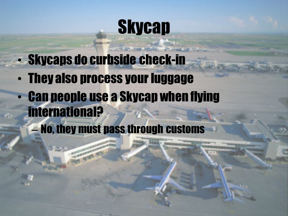 Skycap Skycaps do curbside check-in They also process your luggage Can people use a Skycap when flying international.