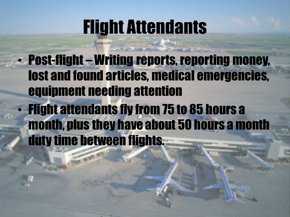 Flight Attendants Post-flight – Writing reports, reporting money, lost and found articles, medical emergencies, equipment needing attention Flight attendants fly from 75 to 85 hours a month, plus they have about 50 hours a month duty time between flights.