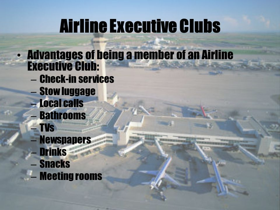 Airline Executive Clubs Advantages of being a member of an Airline Executive Club: – Check-in services – Stow luggage – Local calls – Bathrooms – TVs – Newspapers – Drinks – Snacks – Meeting rooms