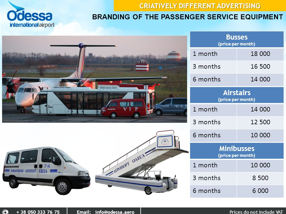 BRANDING OF THE PASSENGER SERVICE EQUIPMENT Busses (price per month) 1 month18 000 3 months16 500 6 months14 000 Airstairs (price per month) 1 month14 000 3 months12 500 6 months10 000 Minibusses (price per month) 1 month10 000 3 months8 500 6 months6 000 Prices do not include VAT+ 38 050 333 76 75 Email: info@odessa.aero CRIATIVELY DIFFERENT ADVERTISING