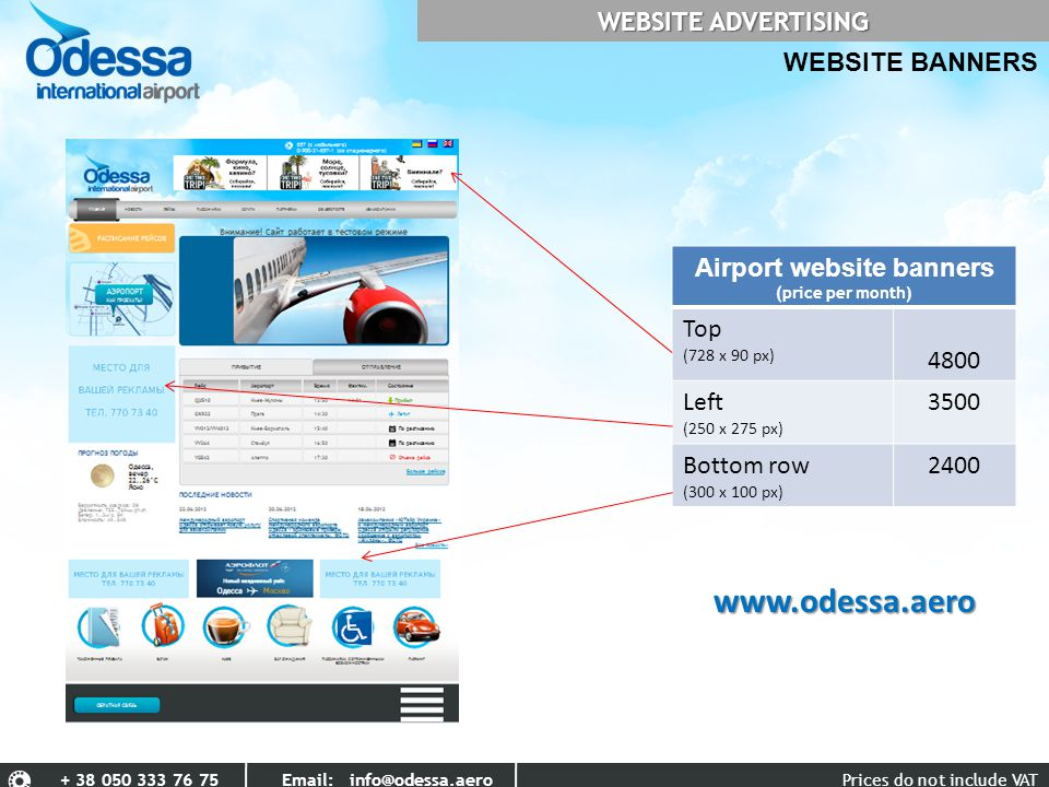 Prices do not include VAT+ 38 050 333 76 75 Email: info@odessa.aero WEBSITE BANNERS WEBSITE ADVERTISING Airport website banners (price per month) Top (728 х 90 px) 4800 Left (250 х 275 px) 3500 Bottom row (300 х 100 px) 2400 www.odessa.aero
