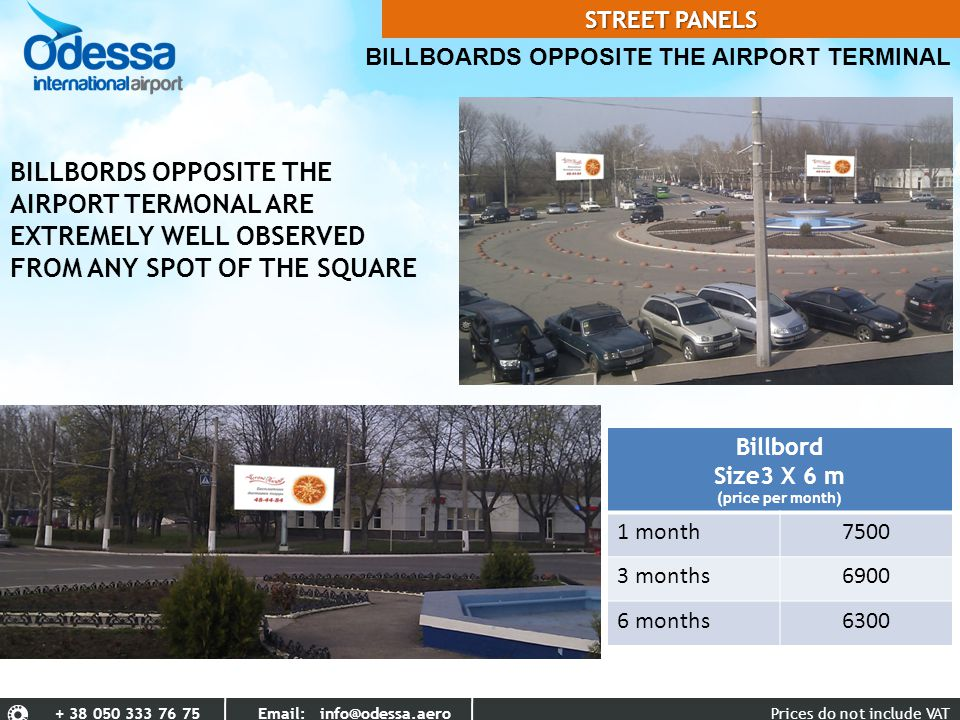 BILLBOARDS OPPOSITE THE AIRPORT TERMINAL Prices do not include VAT+ 38 050 333 76 75 Email: info@odessa.aero Billbord Size3 X 6 m (price per month) 1 month7500 3 months6900 6 months6300 BILLBORDS OPPOSITE THE AIRPORT TERMONAL ARE EXTREMELY WELL OBSERVED FROM ANY SPOT OF THE SQUARE STREET PANELS
