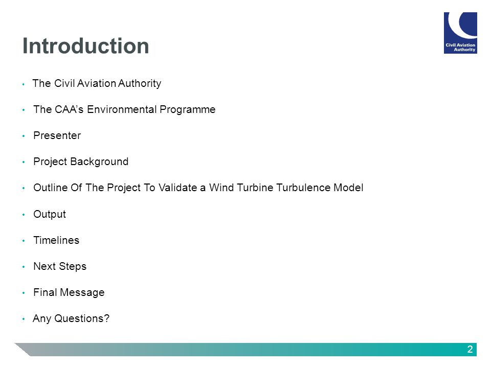 2 Introduction The Civil Aviation Authority The CAAs Environmental Programme Presenter Project Background Outline Of The Project To Validate a Wind Turbine Turbulence Model Output Timelines Next Steps Final Message Any Questions