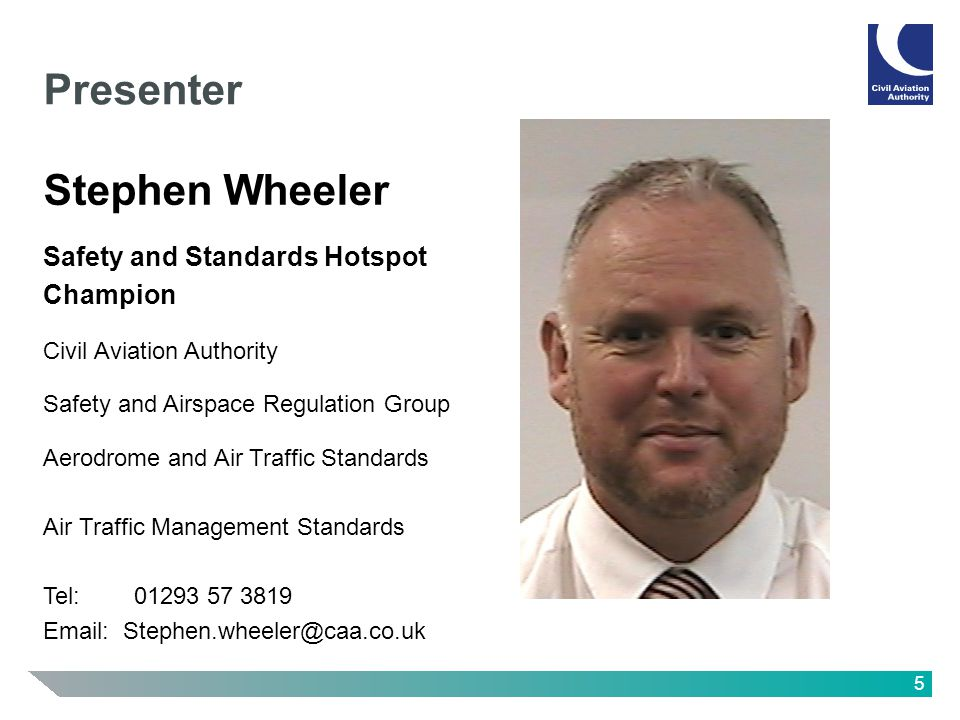 5 Presenter Stephen Wheeler Safety and Standards Hotspot Champion Civil Aviation Authority Safety and Airspace Regulation Group Aerodrome and Air Traffic Standards Air Traffic Management Standards Tel: 01293 57 3819 Email: Stephen.wheeler@caa.co.uk