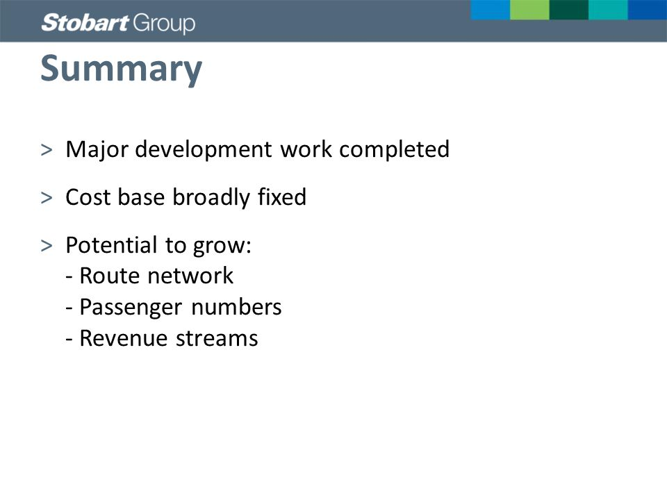 Summary >Major development work completed >Cost base broadly fixed >Potential to grow: - Route network - Passenger numbers - Revenue streams