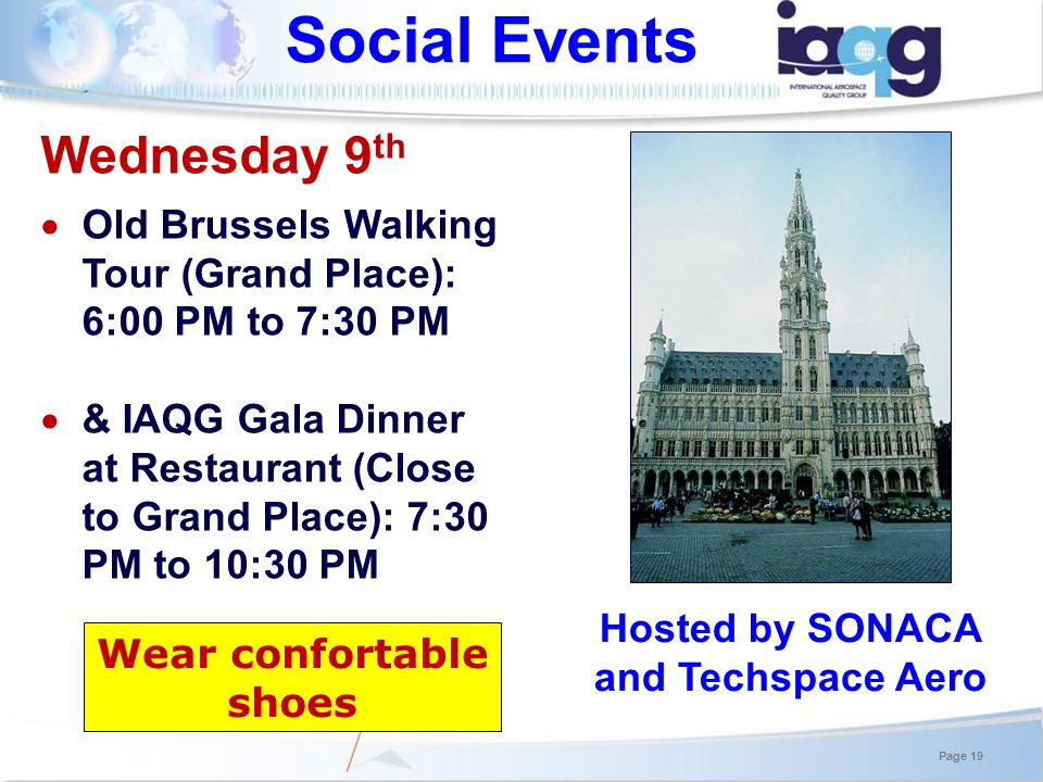 Social Events Hosted by SONACA and Techspace Aero Wednesday 9 th Old Brussels Walking Tour (Grand Place): 6:00 PM to 7:30 PM & IAQG Gala Dinner at Restaurant (Close to Grand Place): 7:30 PM to 10:30 PM Page 19 Wear confortable shoes