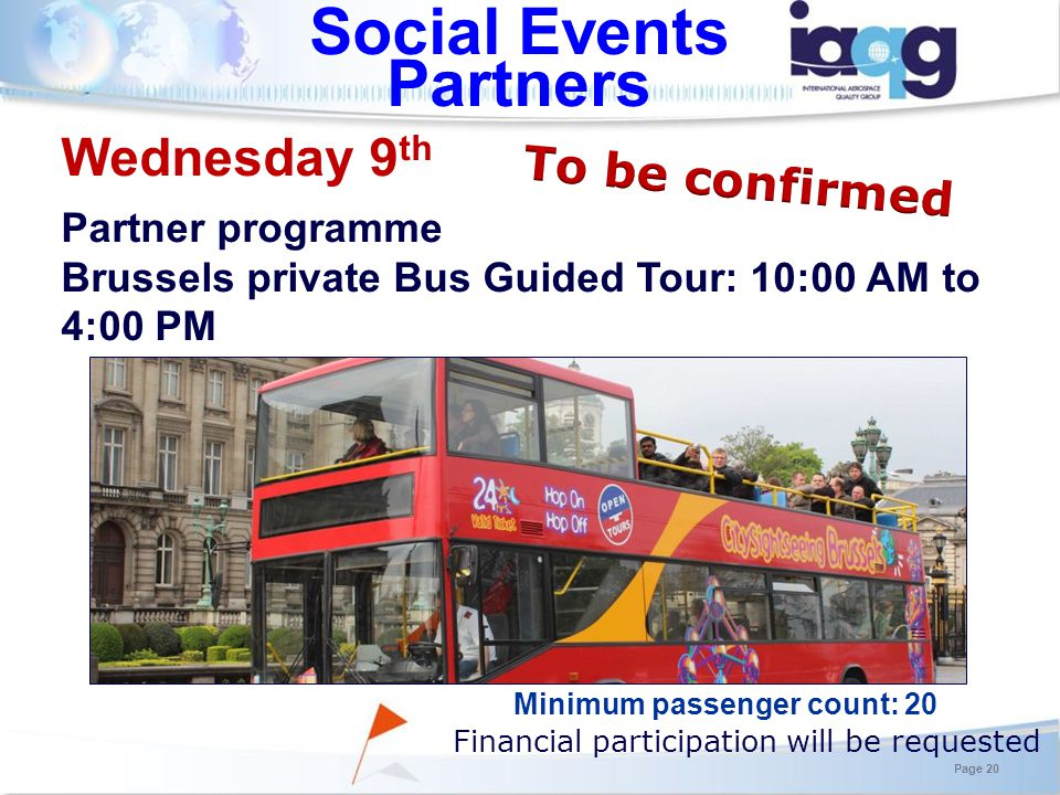 Social Events Partners Minimum passenger count: 20 Wednesday 9 th Partner programme Brussels private Bus Guided Tour: 10:00 AM to 4:00 PM Financial participation will be requested Page 20