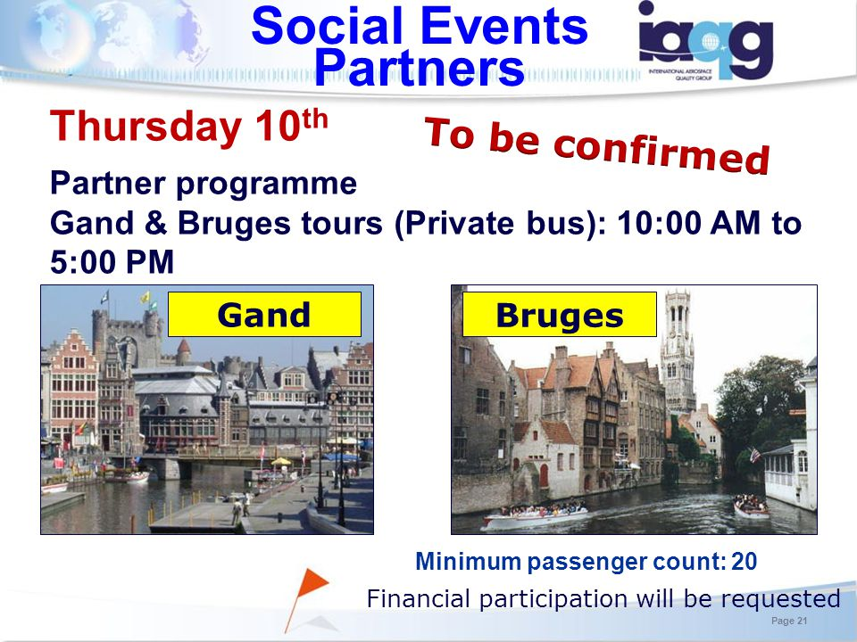 Social Events Partners Minimum passenger count: 20 Thursday 10 th Partner programme Gand & Bruges tours (Private bus): 10:00 AM to 5:00 PM Financial participation will be requested Page 21 Gand Bruges
