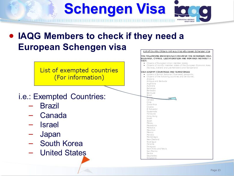 Schengen Visa Page 23 IAQG Members to check if they need a European Schengen visa i.e.: Exempted Countries: Brazil Canada Israel Japan South Korea United States List of exempted countries (For information)