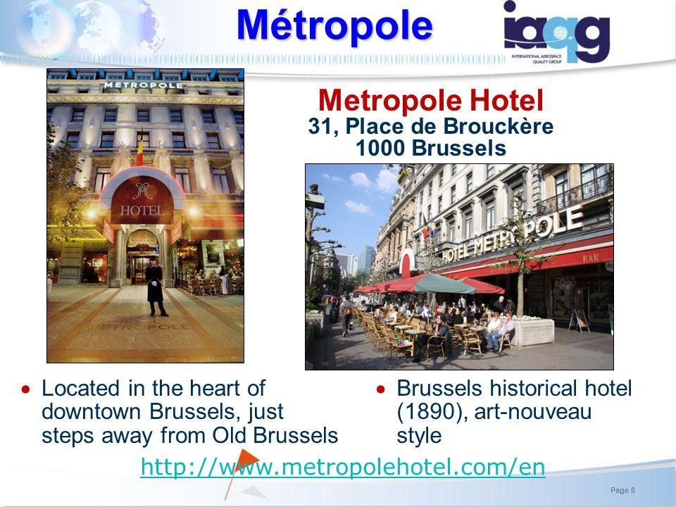 Metropole Hotel 31, Place de Brouckère 1000 Brussels Located in the heart of downtown Brussels, just steps away from Old Brussels Métropole Brussels historical hotel (1890), art-nouveau style Page 8 http://www.metropolehotel.com/en