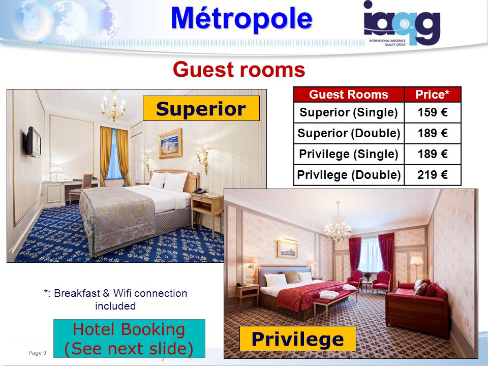 Guest rooms Métropole Page 9 Guest RoomsPrice* Superior (Single)159 Superior (Double)189 Privilege (Single)189 Privilege (Double)219 *: Breakfast & Wifi connection included Superior Privilege Page 9 Hotel Booking (See next slide)