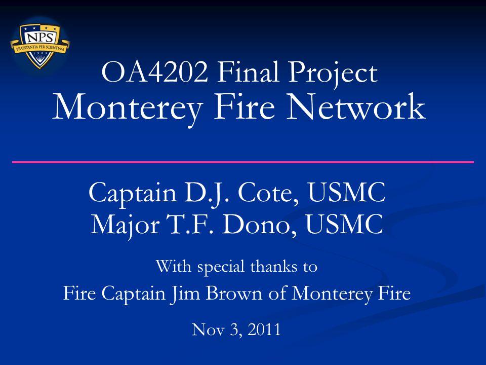 Captain D.J. Cote, USMC Major T.F. Dono, USMC With special thanks to Fire Captain Jim Brown of Monterey Fire Nov 3, 2011 OA4202 Final Project Monterey