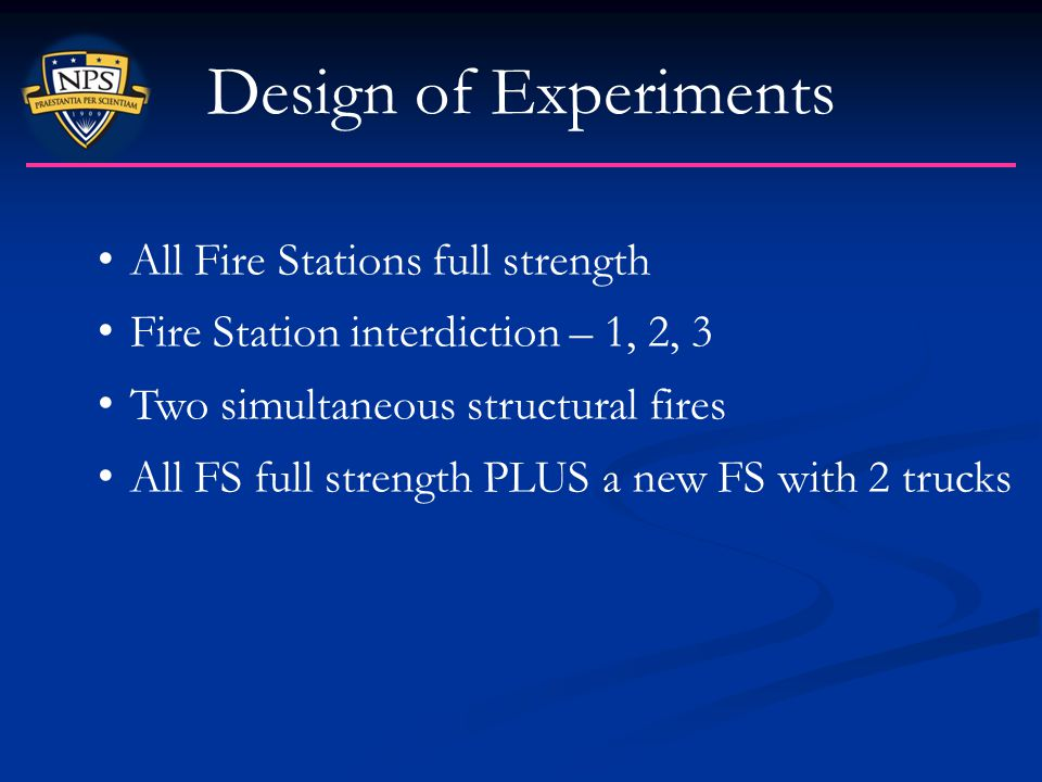 Design of Experiments All Fire Stations full strength Fire Station interdiction – 1, 2, 3 Two simultaneous structural fires All FS full strength PLUS