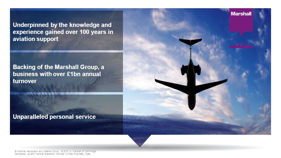 Underpinned by the knowledge and experience gained over 100 years in aviation support Unparalleled personal service Backing of the Marshall Group, a business with over £1bn annual turnover