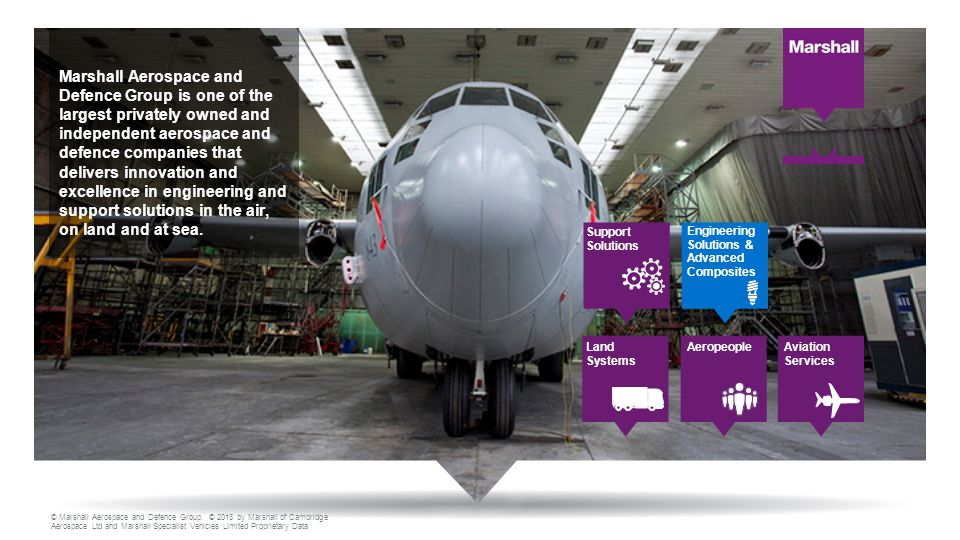 © Marshall Aerospace and Defence Group. © 2013 by Marshall of Cambridge Aerospace Ltd and Marshall Specialist Vehicles Limited Proprietary Data Marsha