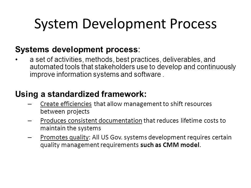 System Development Process Systems development process: a set of activities, methods, best practices, deliverables, and automated tools that stakeholders use to develop and continuously improve information systems and software.