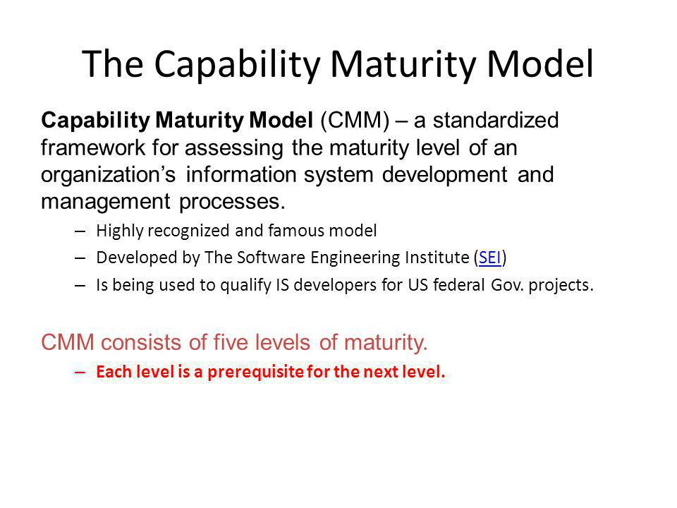 The Capability Maturity Model Capability Maturity Model (CMM) – a standardized framework for assessing the maturity level of an organizations information system development and management processes.