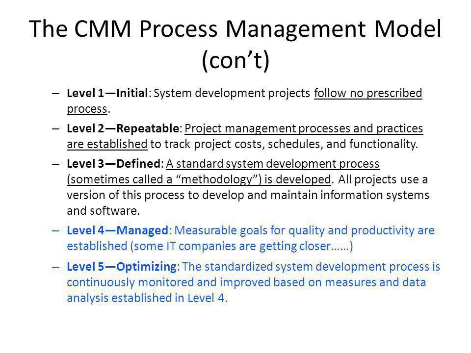 The CMM Process Management Model (cont) – Level 1Initial: System development projects follow no prescribed process.