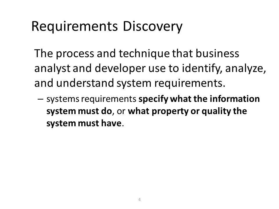 4 Requirements Discovery The process and technique that business analyst and developer use to identify, analyze, and understand system requirements.
